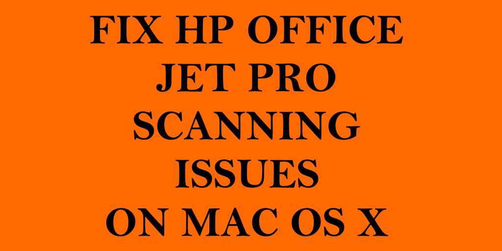 Fix HP Office Jet Pro Scanning Issues After Upgrading to MacOS X