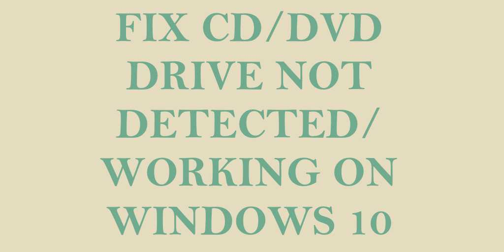 Fix] CD/DVD Drive Not Detected or Working In Windows 10