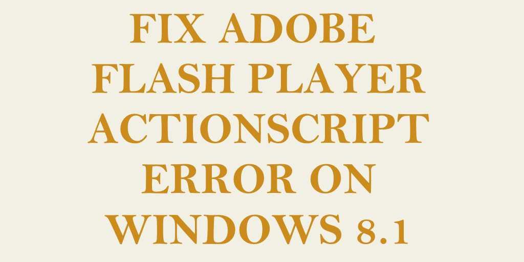 Fix Adobe Flash Player ActionScript Error on Windows 8.1
